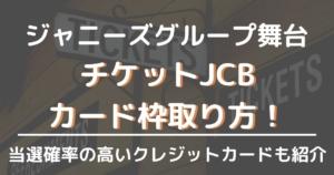 チケットJCBでジャニーズ舞台カード枠を取る方法!当選確率の高いクレジットカードも紹介