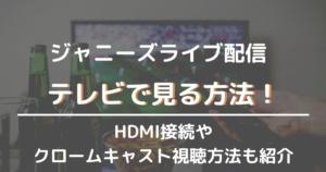ジャニーズライブ配信をテレビで見る方法!HDMI接続やクロームキャスト視聴方法も紹介
